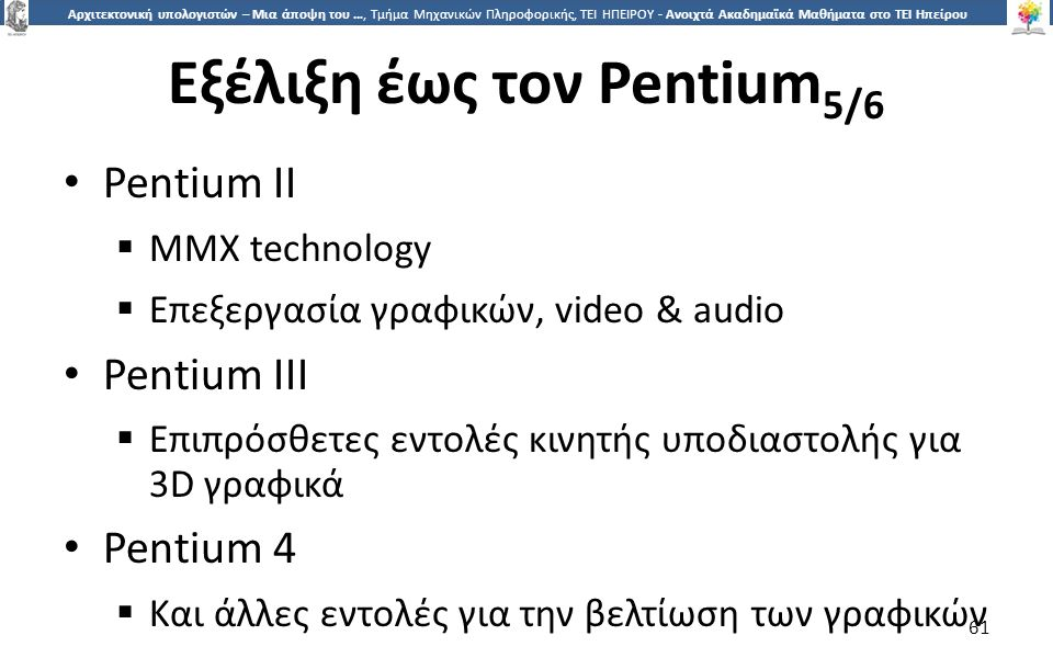 6161 Αρχιτεκτονική υπολογιστών – Μια άποψη του …, Τμήμα Μηχανικών Πληροφορικής, ΤΕΙ ΗΠΕΙΡΟΥ - Ανοιχτά Ακαδημαϊκά Μαθήματα στο ΤΕΙ Ηπείρου Εξέλιξη έως τον Pentium 5/6 Pentium II  MMX technology  Επεξεργασία γραφικών, video & audio Pentium III  Επιπρόσθετες εντολές κινητής υποδιαστολής για 3D γραφικά Pentium 4  Και άλλες εντολές για την βελτίωση των γραφικών 61