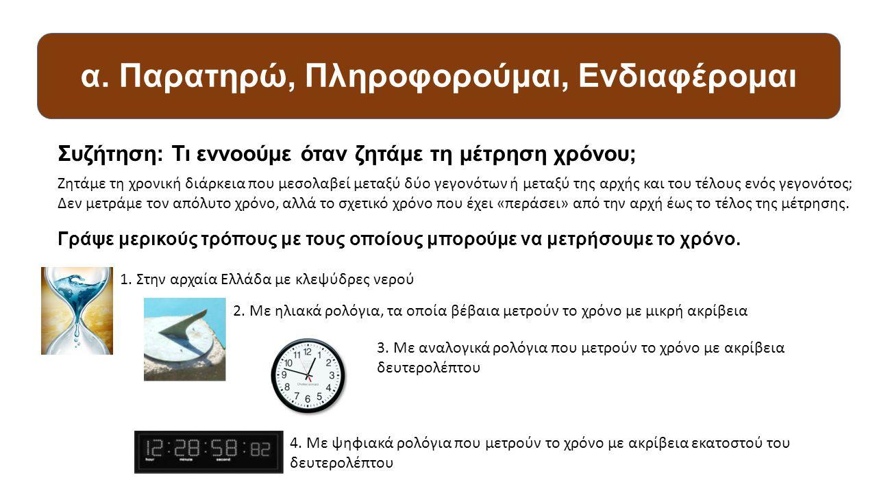 α. Παρατηρώ, Πληροφορούμαι, Ενδιαφέρομαι Συζήτηση: Τι εννοούμε όταν ζητάμε τη μέτρηση χρόνου; Γράψε μερικούς τρόπους με τους οποίους μπορούμε να μετρή