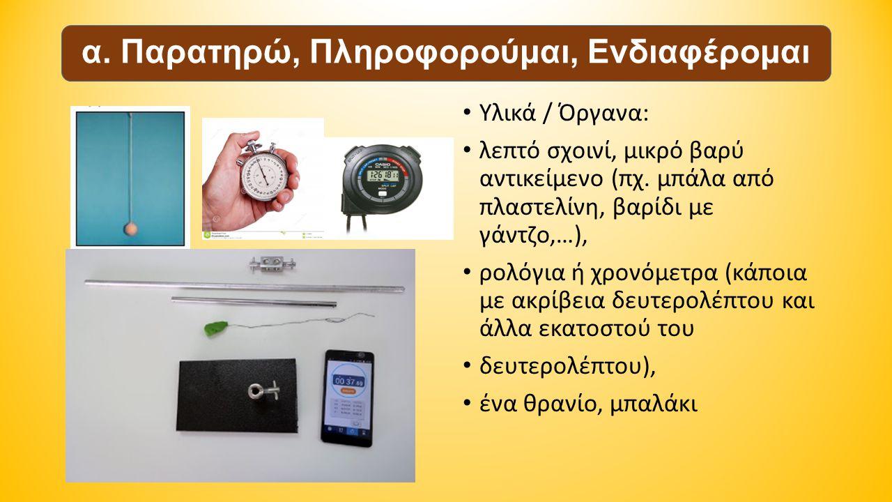 Υλικά / Όργανα: λεπτό σχοινί, μικρό βαρύ αντικείμενο (πχ. μπάλα από πλαστελίνη, βαρίδι με γάντζο,…), ρολόγια ή χρονόμετρα (κάποια με ακρίβεια δευτερολ