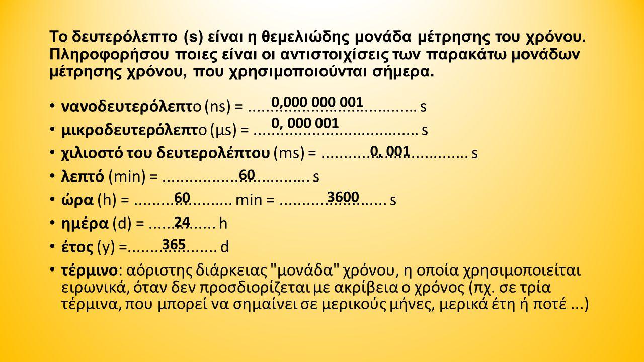 Το δευτερόλεπτο (s) είναι η θεμελιώδης μονάδα μέτρησης του χρόνου. Πληροφορήσου ποιες είναι οι αντιστοιχίσεις των παρακάτω μονάδων μέτρησης χρόνου, πο