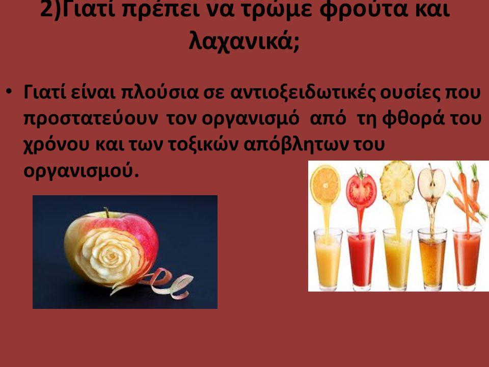 2)Γιατί πρέπει να τρώμε φρούτα και λαχανικά; Γιατί είναι πλούσια σε αντιοξειδωτικές ουσίες που προστατεύουν τον οργανισμό από τη φθορά του χρόνου και