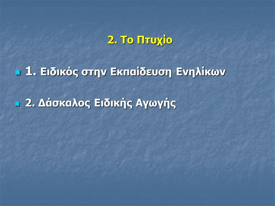2. Το Πτυχίο 1. Ειδικός στην Εκπαίδευση Ενηλίκων 1. Ειδικός στην Εκπαίδευση Ενηλίκων 2. Δάσκαλος Ειδικής Αγωγής 2. Δάσκαλος Ειδικής Αγωγής