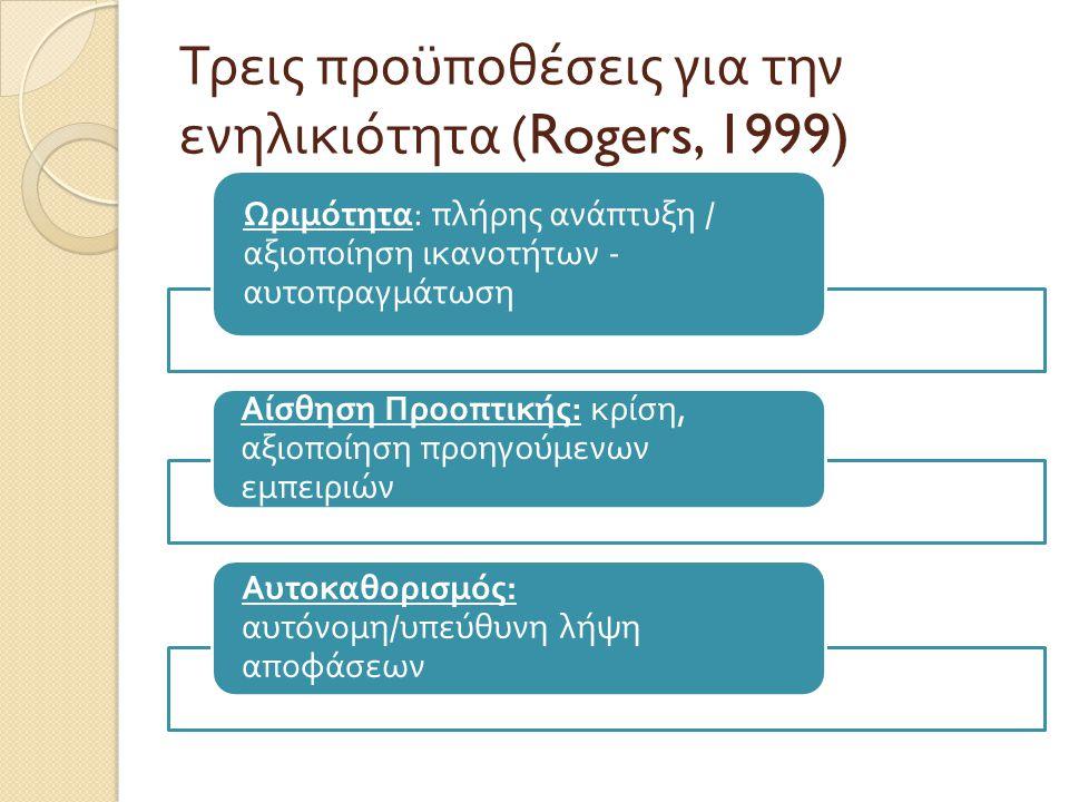 Τρεις προϋποθέσεις για την ενηλικιότητα (Rogers, 1999) Ωριμότητα : π λήρης ανά π τυξη / αξιο π οίηση ικανοτήτων - αυτο π ραγμάτωση Αίσθηση Προο π τική