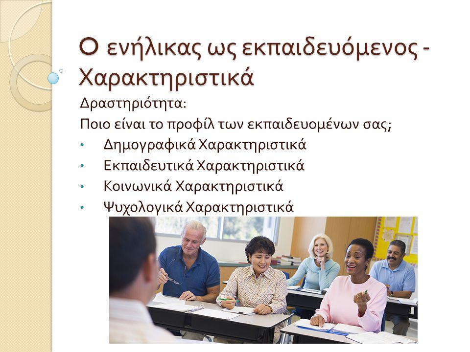 O ενήλικας ως εκπαιδευόμενος - Χαρακτηριστικά Δραστηριότητα : Ποιο είναι το προφίλ των εκπαιδευομένων σας ; Δημογραφικά Χαρακτηριστικά Εκπαιδευτικά Χα