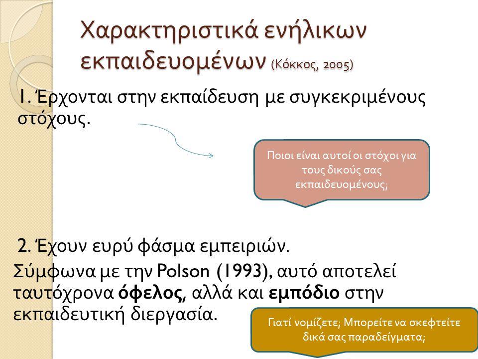 Χαρακτηριστικά ενήλικων εκπαιδευομένων ( Κόκκος, 2005) 1. Έρχονται στην εκπαίδευση με συγκεκριμένους στόχους. 2. Έχουν ευρύ φάσμα εμπειριών. Σύμφωνα μ