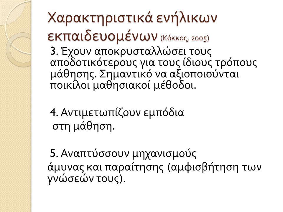 Χαρακτηριστικά ενήλικων εκπαιδευομένων ( Κόκκος, 2005) 3. Έχουν αποκρυσταλλώσει τους αποδοτικότερους για τους ίδιους τρόπους μάθησης. Σημαντικό να αξι