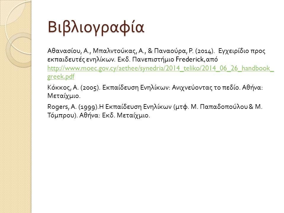 Βιβλιογραφία Αθανασίου, Α., Μπαλντούκας, Α., & Παναούρα, Ρ. (2014). Εγχειρίδιο προς εκπαιδευτές ενηλίκων. Εκδ. Πανεπιστήμιο Frederick, από http://www.