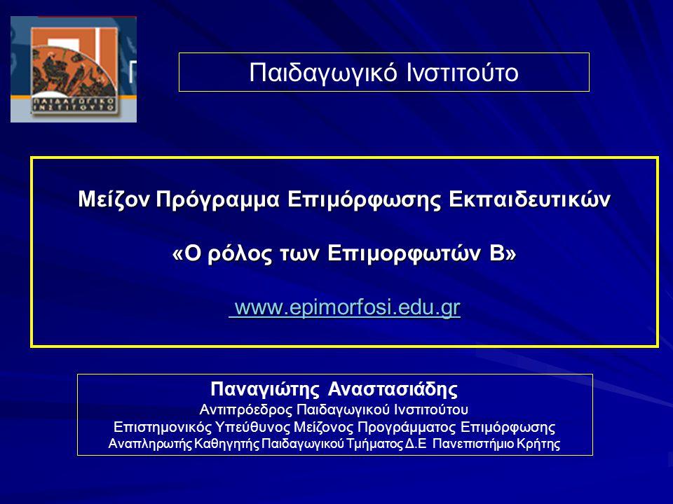 Μείζον Πρόγραμμα Επιμόρφωσης Εκπαιδευτικών «Ο ρόλος των Επιμορφωτών B» www.epimorfosi.edu.gr www.epimorfosi.edu.gr www.epimorfosi.edu.gr Παιδαγωγικό Ινστιτούτο Παναγιώτης Αναστασιάδης Αντιπρόεδρος Παιδαγωγικού Ινστιτούτου Επιστημονικός Υπεύθυνος Μείζονος Προγράμματος Επιμόρφωσης Αναπληρωτής Καθηγητής Παιδαγωγικού Τμήματος Δ.Ε Πανεπιστήμιο Κρήτης