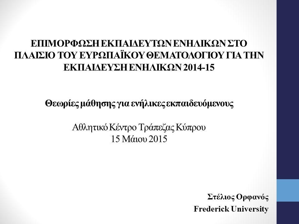 ΕΠΙΜΟΡΦΩΣΗ ΕΚΠΑΙΔΕΥΤΩΝ ΕΝΗΛΙΚΩΝ ΣΤΟ ΠΛΑΙΣΙΟ ΤΟΥ ΕΥΡΩΠΑΪΚΟΥ ΘΕΜΑΤΟΛΟΓΙΟΥ ΓΙΑ ΤΗΝ ΕΚΠΑΙΔΕΥΣΗ ΕΝΗΛΙΚΩΝ 2014-15 Θεωρίες μάθησης για ενήλικες εκπαιδευόμενους Αθλητικό Κέντρο Τράπεζας Κύπρου 15 Μάιου 2015 Στέλιος Ορφανός Frederick University