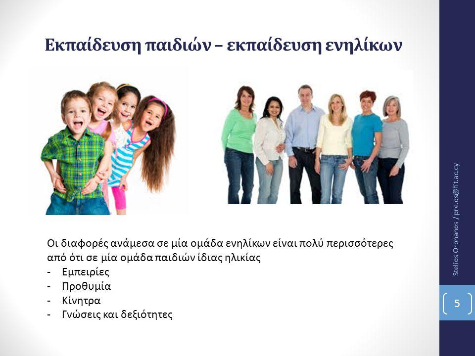 Εκπαίδευση παιδιών – εκπαίδευση ενηλίκων Οι διαφορές ανάμεσα σε μία ομάδα ενηλίκων είναι πολύ περισσότερες από ότι σε μία ομάδα παιδιών ίδιας ηλικίας -Εμπειρίες -Προθυμία -Κίνητρα -Γνώσεις και δεξιότητες Stelios Orphanos / pre.os@fit.ac.cy 5