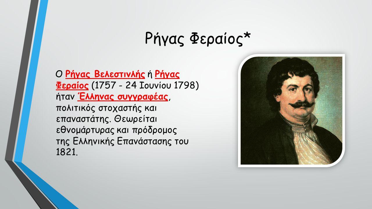 Ρήγας Φεραίος* Ο Ρήγας Βελεστινλής ή Ρήγας Φεραίος (1757 - 24 Ιουνίου 1798) ήταν Έλληνας συγγραφέας, πολιτικός στοχαστής και επαναστάτης.