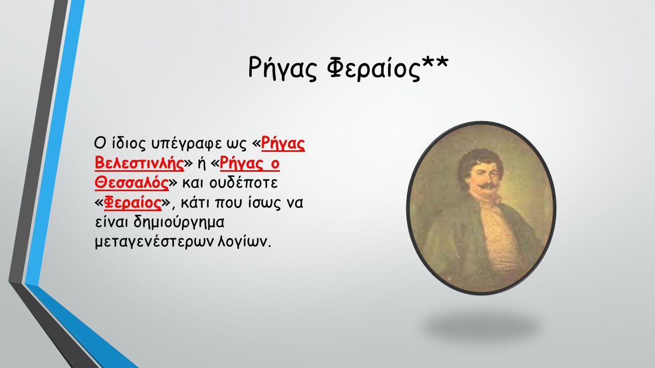 Ρήγας Φεραίος** Ο ίδιος υπέγραφε ως «Ρήγας Βελεστινλής» ή «Ρήγας ο Θεσσαλός» και ουδέποτε «Φεραίος», κάτι που ίσως να είναι δημιούργημα μεταγενέστερων λογίων.