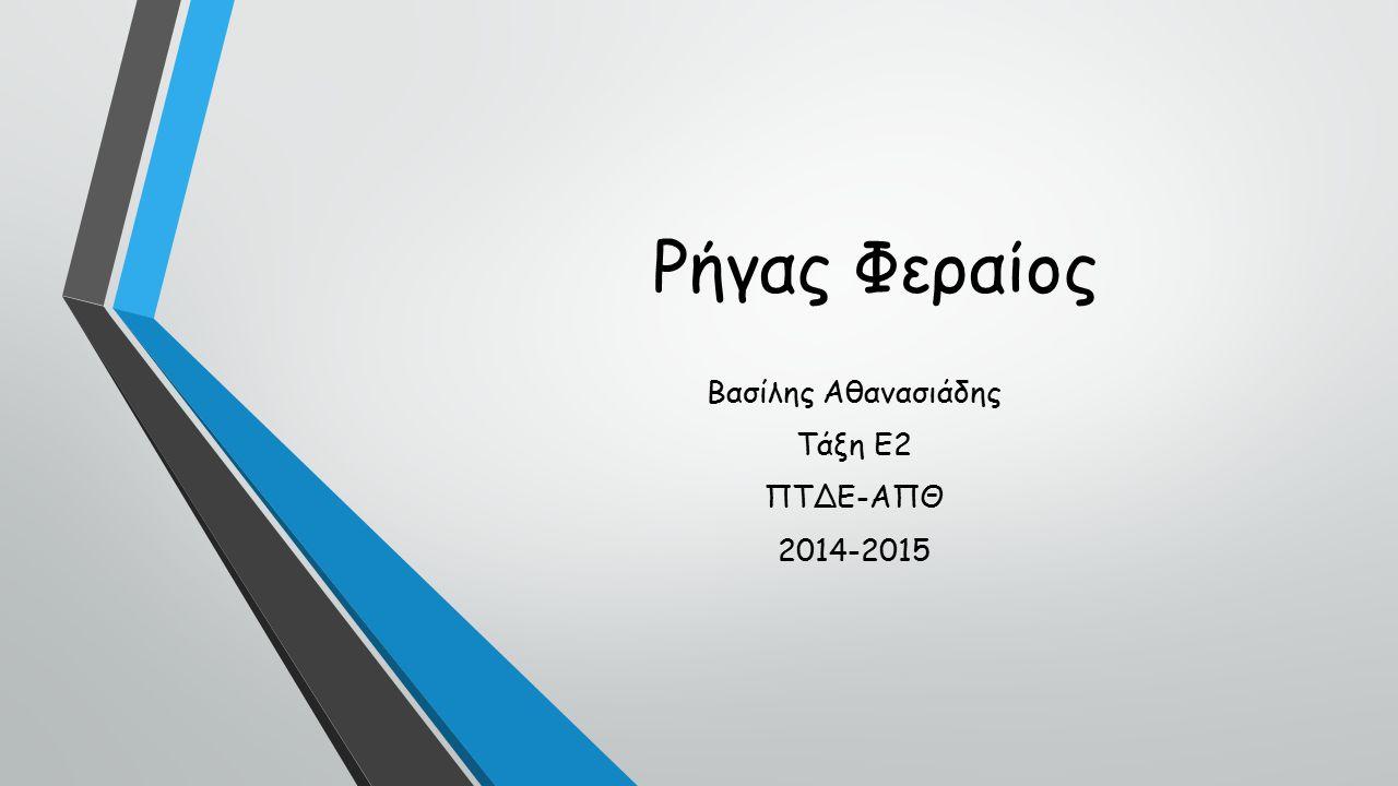 Βασίλης Αθανασιάδης Τάξη Ε2 ΠΤΔΕ-ΑΠΘ 2014-2015 Ρήγας Φεραίος
