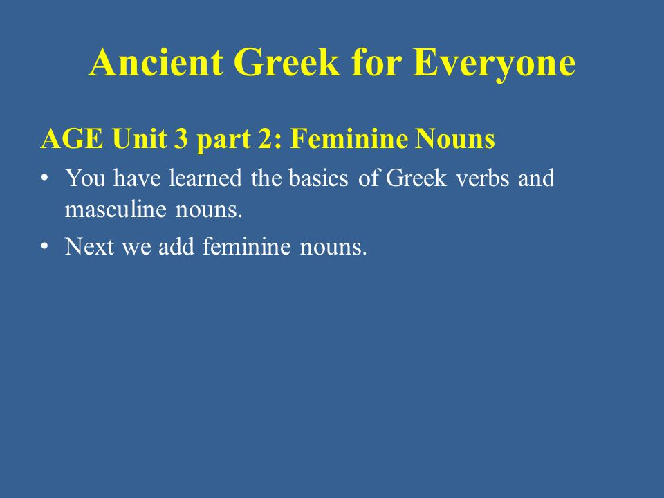 Ancient Greek for Everyone Building a Greek Noun The word ἡ indicates the noun is feminine in gender.