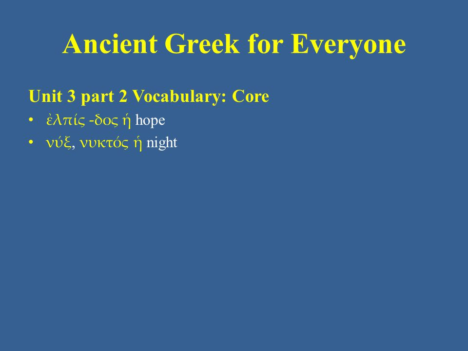 Ancient Greek for Everyone Unit 3 part 2 Vocabulary: Core ἐλπίς -δος ἡ hope νύξ, νυκτός ἡ night