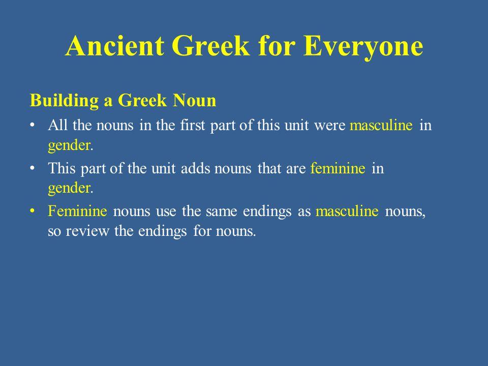 Ancient Greek for Everyone Singular Nominative –ς Genitive –ος Dative –ι Accusative –α Plural Nominative –ες Genitive –ων Dative –σι Accusative –ας Building a Greek Noun Third Declension Endings