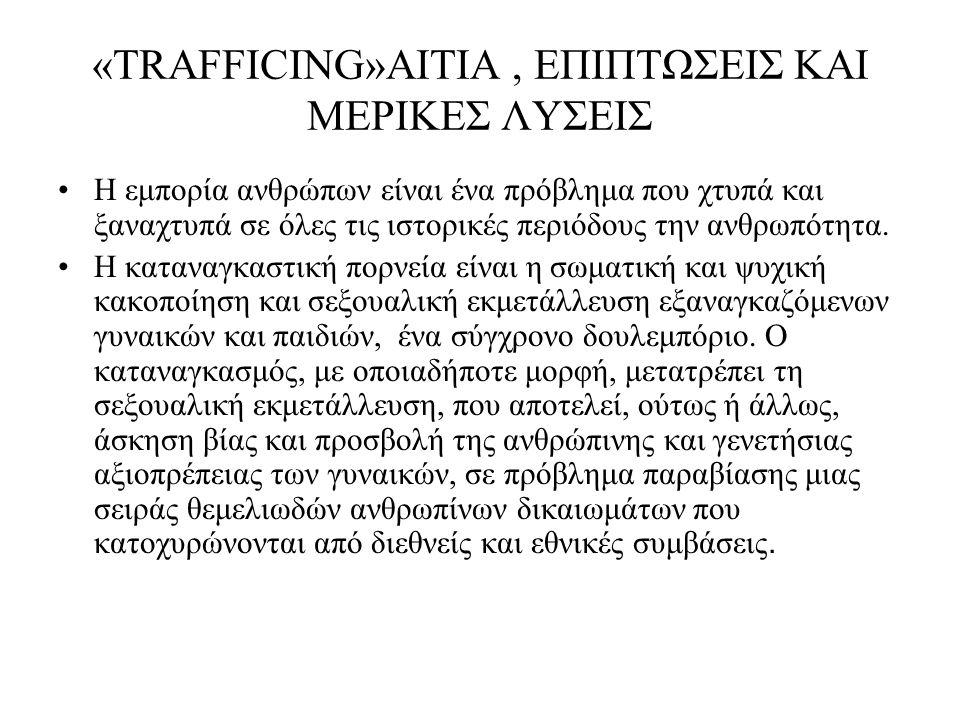 «TRAFFICING»ΑΙΤΙΑ, ΕΠΙΠΤΩΣΕΙΣ ΚΑΙ ΜΕΡΙΚΕΣ ΛΥΣΕΙΣ Η εμπορία ανθρώπων είναι ένα πρόβλημα που χτυπά και ξαναχτυπά σε όλες τις ιστορικές περιόδους την ανθ