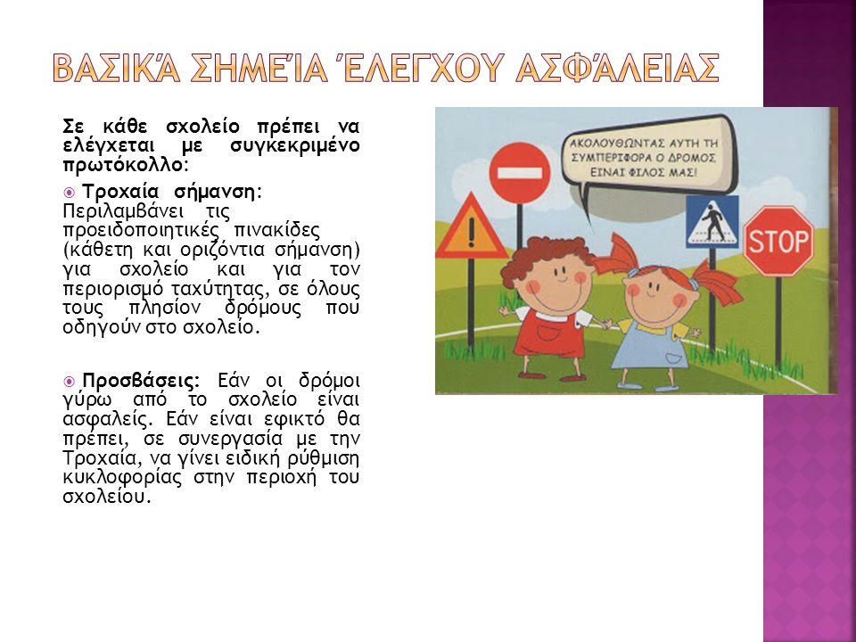 Σε κάθε σχολείο πρέπει να ελέγχεται με συγκεκριμένο πρωτόκολλο:  Τροχαία…σήμανση: Περιλαμβάνει….τις προειδοποιητικές…πινακίδες (κάθετη και οριζόντια σήμανση) για σχολείο και για τον περιορισμό ταχύτητας, σε όλους τους πλησίον δρόμους που οδηγούν στο σχολείο.