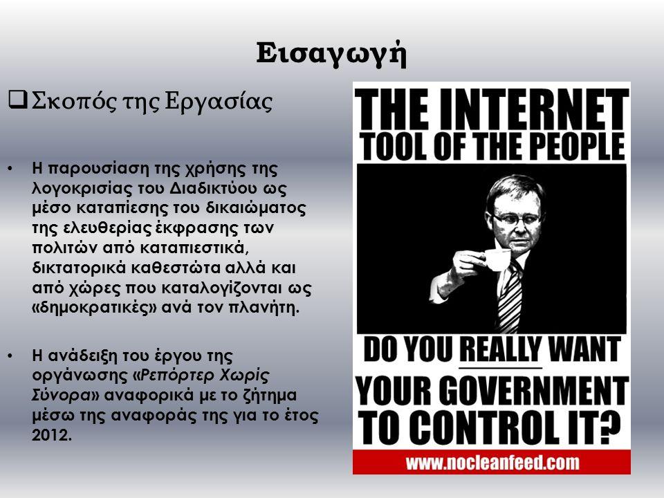 Εισαγωγή  Σκοπός της Εργασίας Η παρουσίαση της χρήσης της λογοκρισίας του Διαδικτύου ως μέσο καταπίεσης του δικαιώματος της ελευθερίας έκφρασης των πολιτών από καταπιεστικά, δικτατορικά καθεστώτα αλλά και από χώρες που καταλογίζονται ως «δημοκρατικές» ανά τον πλανήτη.