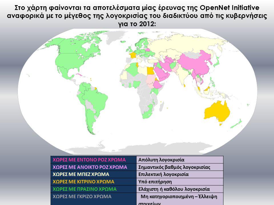 Στο χάρτη φαίνονται τα αποτελέσματα μίας έρευνας της OpenNet Initiative αναφορικά με το μέγεθος της λογοκρισίας του διαδικτύου από τις κυβερνήσεις για το 2012: ΧΩΡΕΣ ΜΕ ΕΝΤΟΝΟ ΡΟΖ ΧΡΩΜΑΑπόλυτη λογοκρισία ΧΩΡΕΣ ΜΕ ΑΝΟΙΚΤΟ ΡΟΖ ΧΡΩΜΑΣημαντικός βαθμός λογοκρισίας ΧΩΡΕΣ ΜΕ ΜΠΕΖ ΧΡΩΜΑΕπιλεκτική λογοκρισία ΧΩΡΕΣ ΜΕ ΚΙΤΡΙΝΟ ΧΡΩΜΑΥπό επιτήρηση ΧΩΡΕΣ ΜΕ ΠΡΑΣΙΝΟ ΧΡΩΜΑΕλάχιστη ή καθόλου λογοκρισία ΧΩΡΕΣ ΜΕ ΓΚΡΙΖΟ ΧΡΩΜΑ Μη κατηγοριοποιημένη – Έλλειψη στοιχείων