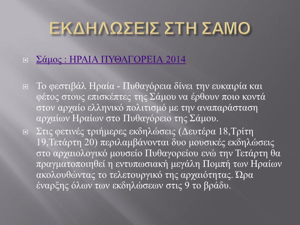  Σάμος : ΗΡΑΙΑ ΠΥΘΑΓΟΡΕΙΑ 2014 Σάμος : ΗΡΑΙΑ ΠΥΘΑΓΟΡΕΙΑ 2014  Το φεστιβάλ Ηραία - Πυθαγόρεια δίνει την ευκαιρία και φέτος στους επισκέπτες της Σάμου να έρθουν ποιο κοντά στον αρχαίο ελληνικό πολιτισμό με την αναπαράσταση αρχαίων Ηραίων στο Πυθαγόρειο της Σάμου.