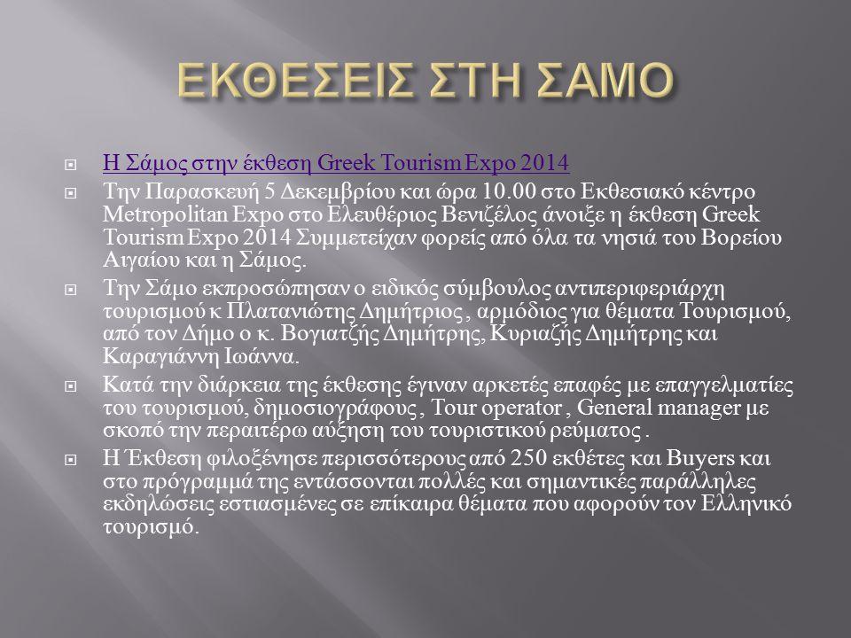  Η Σάμος στην έκθεση Greek Tourism Expo 2014 Η Σάμος στην έκθεση Greek Tourism Expo 2014  Την Παρασκευή 5 Δεκεμβρίου και ώρα 10.00 στο Εκθεσιακό κέν