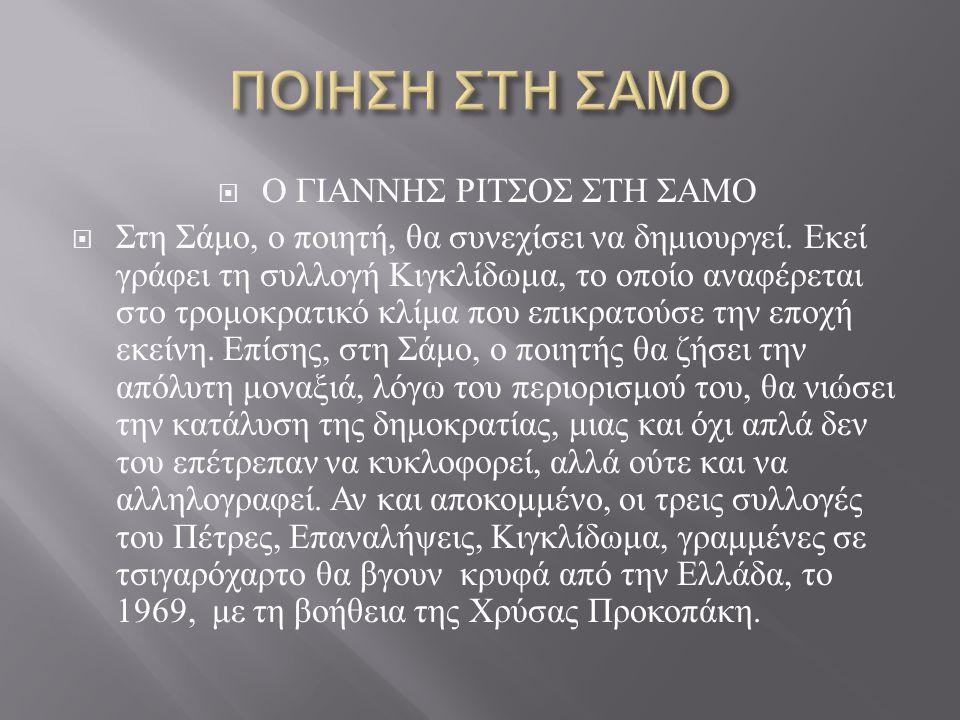  Ο ΓΙΑΝΝΗΣ ΡΙΤΣΟΣ ΣΤΗ ΣΑΜΟ  Στη Σάμο, ο ποιητή, θα συνεχίσει να δημιουργεί. Εκεί γράφει τη συλλογή Κιγκλίδωμα, το οποίο αναφέρεται στο τρομοκρατικό