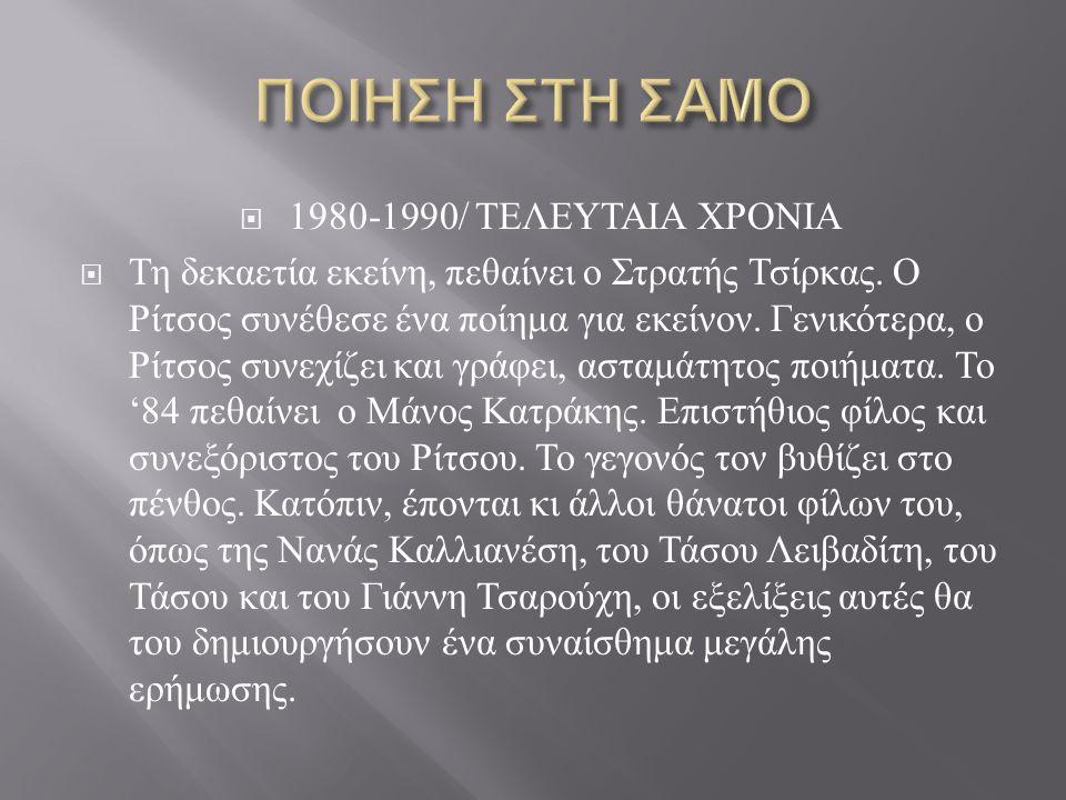  1980-1990/ ΤΕΛΕΥΤΑΙΑ ΧΡΟΝΙΑ  Τη δεκαετία εκείνη, πεθαίνει ο Στρατής Τσίρκας. Ο Ρίτσος συνέθεσε ένα ποίημα για εκείνον. Γενικότερα, ο Ρίτσος συνεχίζ