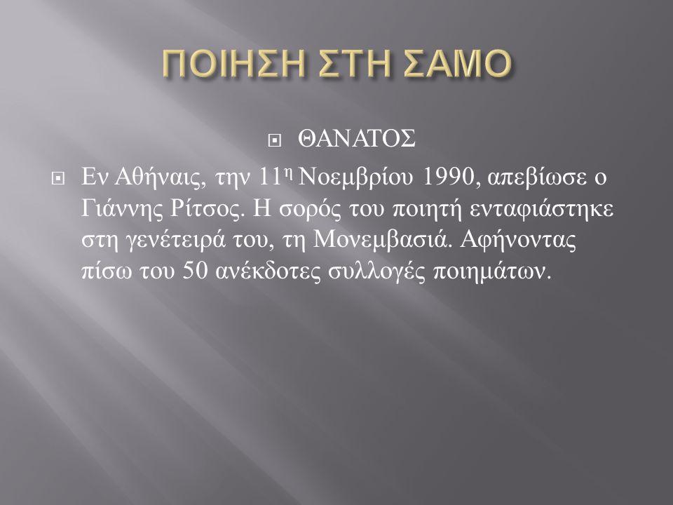  ΘΑΝΑΤΟΣ  Εν Αθήναις, την 11 η Νοεμβρίου 1990, απεβίωσε ο Γιάννης Ρίτσος. Η σορός του ποιητή ενταφιάστηκε στη γενέτειρά του, τη Μονεμβασιά. Αφήνοντα