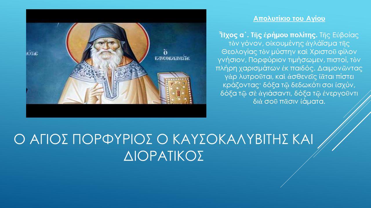 Ο ΑΓΙΟΣ ΠΟΡΦΥΡΙΟΣ Ο ΚΑΥΣΟΚΑΛΥΒΙΤΗΣ ΚΑΙ ΔΙΟΡΑΤΙΚΟΣ Απολυτίκιο του Αγίου Ἦ χος α΄.