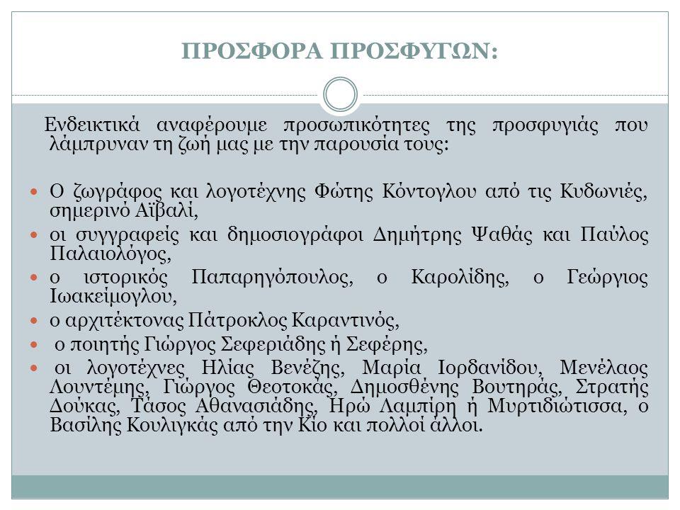 ΠΡΟΣΦΟΡΑ ΠΡΟΣΦΥΓΩΝ: Ακόμη, με ρίζες απ την ανατολή έρχονται οι φιλόσοφοι Κορνήλιος Καστοριάδης, Δημήτρης Γλυνός, το ζεύγος Ιμβριώτη, ο παιδαγωγός Γιάννης Δεσποτόπουλος, ο μουσικός Μανώλης Καλομοίρης, η Σοφία Βέμπο, ο Ηλίας Καυταντζόγλου ή Ηλίας Καζάν, ο Βασίλης Λογοθετίδης, ο Πάνος Βαλσαμάκης, ο γλύπτης Θανάσης Απάρτης, το ζεύγος Βακαλό, ο Οδυσσέας Λαμψίδης, ο Φωκίων Δημητριάδης και ο μεγάλος αρχαιολόγος Μανώλης Ανδρόνικος.
