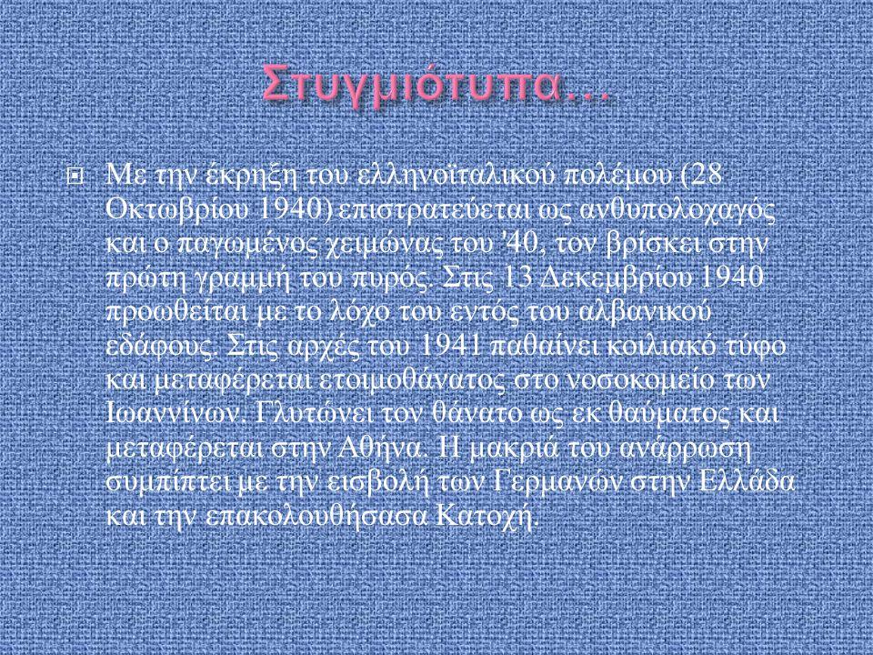  Με την έκρηξη του ελληνοϊταλικού πολέμου (28 Οκτωβρίου 1940) επιστρατεύεται ως ανθυπολοχαγός και ο παγωμένος χειμώνας του '40, τον βρίσκει στην πρώτ