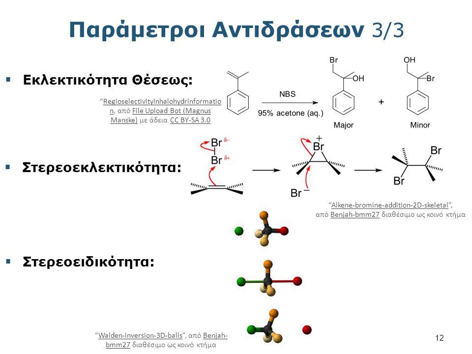 Παράμετροι Αντιδράσεων 3/3  Εκλεκτικότητα Θέσεως:  Στερεοεκλεκτικότητα:  Στερεοειδικότητα: Walden-inversion-3D-balls , από Benjah- bmm27 διαθέσιμο ως κοινό κτήμαWalden-inversion-3D-ballsBenjah- bmm27 Alkene-bromine-addition-2D-skeletal , από Benjah-bmm27 διαθέσιμο ως κοινό κτήμαAlkene-bromine-addition-2D-skeletalBenjah-bmm27 RegioselectivityInhalohydrinformatio n, από File Upload Bot (Magnus Manske) με άδεια CC BY-SA 3.0RegioselectivityInhalohydrinformatio nFile Upload Bot (Magnus Manske)CC BY-SA 3.0 12