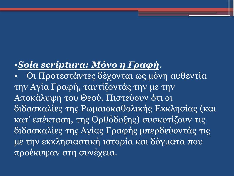 Sola scriptura: Μόνο η Γραφή. Οι Προτεστάντες δέχονται ως μόνη αυθεντία την Αγία Γραφή, ταυτίζοντάς την με την Αποκάλυψη του Θεού. Πιστεύουν ότι οι δι