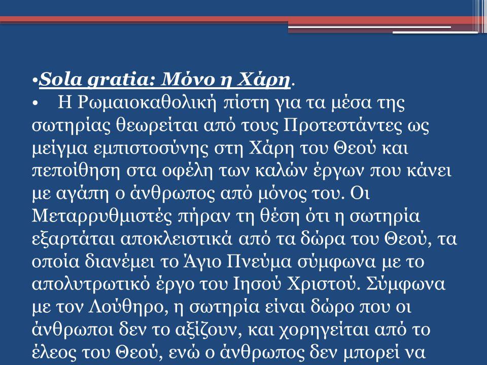 Sola gratia: Μόνο η Χάρη. Η Ρωμαιοκαθολική πίστη για τα μέσα της σωτηρίας θεωρείται από τους Προτεστάντες ως μείγμα εμπιστοσύνης στη Χάρη του Θεού και