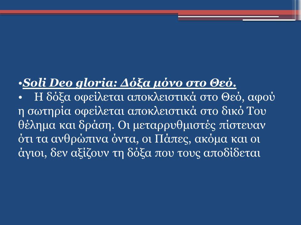 Soli Deo gloria: Δόξα μόνο στο Θεό. Η δόξα οφείλεται αποκλειστικά στο Θεό, αφού η σωτηρία οφείλεται αποκλειστικά στο δικό Του θέλημα και δράση. Οι μετ