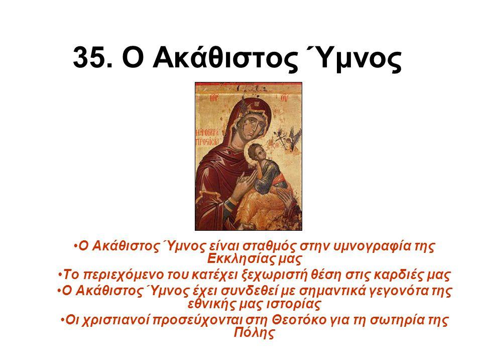 35. Ο Ακάθιστος Ύμνος Ο Ακάθιστος Ύμνος είναι σταθμός στην υμνογραφία της Εκκλησίας μας Το περιεχόμενο του κατέχει ξεχωριστή θέση στις καρδιές μας Ο Α