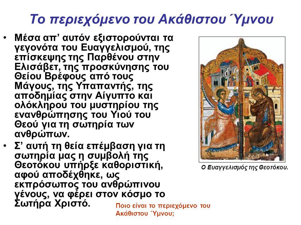 Το περιεχόμενο του Ακάθιστου Ύμνου Μέσα απ' αυτόν εξιστορούνται τα γεγονότα του Ευαγγελισμού, της επίσκεψης της Παρθένου στην Ελισάβετ, της προσκύνησης του Θείου Βρέφους από τους Μάγους, της Υπαπαντής, της αποδημίας στην Αίγυπτο και ολόκληρου του μυστηρίου της ενανθρώπησης του Υιού του Θεού για τη σωτηρία των ανθρώπων.