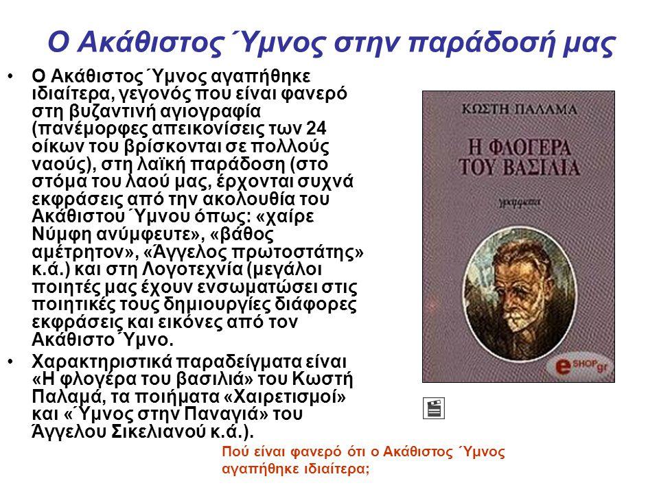 Ο Ακάθιστος Ύμνος στην παράδοσή μας Ο Ακάθιστος Ύμνος αγαπήθηκε ιδιαίτερα, γεγονός που είναι φανερό στη βυζαντινή αγιογραφία (πανέμορφες απεικονίσεις των 24 οίκων του βρίσκονται σε πολλούς ναούς), στη λαϊκή παράδοση (στο στόμα του λαού μας, έρχονται συχνά εκφράσεις από την ακολουθία του Ακάθιστου Ύμνου όπως: «χαίρε Νύμφη ανύμφευτε», «βάθος αμέτρητον», «Άγγελος πρωτοστάτης» κ.ά.) και στη Λογοτεχνία (μεγάλοι ποιητές μας έχουν ενσωματώσει στις ποιητικές τους δημιουργίες διάφορες εκφράσεις και εικόνες από τον Ακάθιστο Ύμνο.