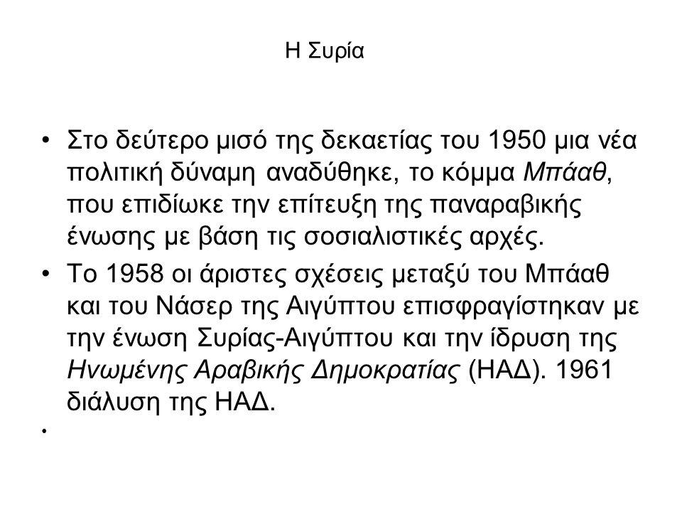 Η Συρία Στο δεύτερο μισό της δεκαετίας του 1950 μια νέα πολιτική δύναμη αναδύθηκε, το κόμμα Μπάαθ, που επιδίωκε την επίτευξη της παναραβικής ένωσης με