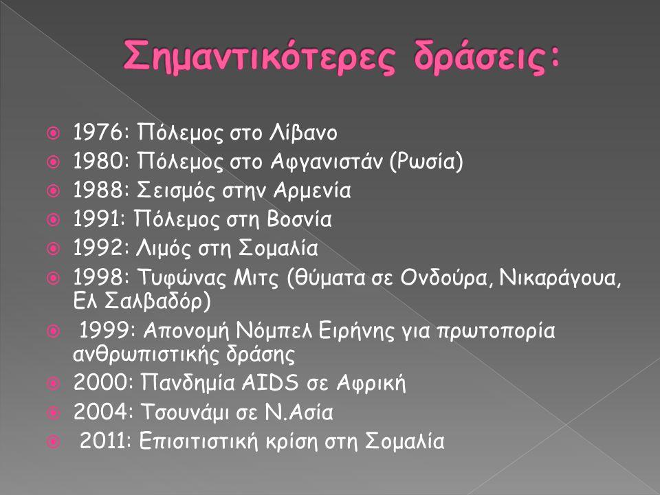  1976: Πόλεμος στο Λίβανο  1980: Πόλεμος στο Αφγανιστάν (Ρωσία)  1988: Σεισμός στην Αρμενία  1991: Πόλεμος στη Βοσνία  1992: Λιμός στη Σομαλία  1998: Τυφώνας Μιτς (θύματα σε Ονδούρα, Νικαράγουα, Ελ Σαλβαδόρ)  1999: Απονομή Νόμπελ Ειρήνης για πρωτοπορία ανθρωπιστικής δράσης  2000: Πανδημία AIDS σε Αφρική  2004: Τσουνάμι σε Ν.Ασία  2011: Επισιτιστική κρίση στη Σομαλία