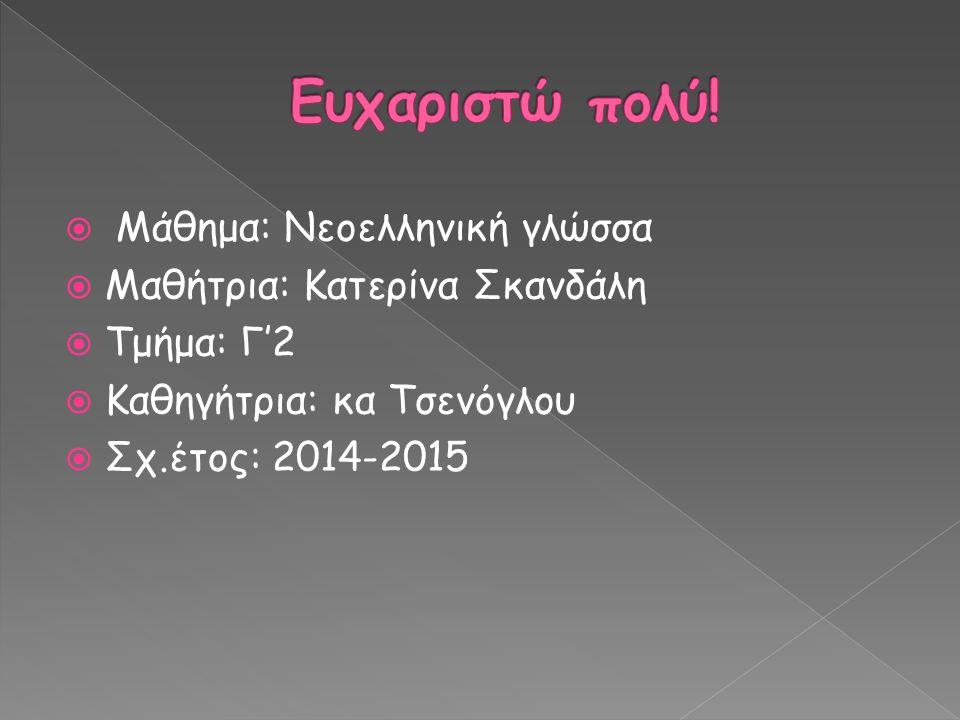  Μάθημα: Νεοελληνική γλώσσα  Μαθήτρια: Κατερίνα Σκανδάλη  Τμήμα: Γ'2  Καθηγήτρια: κα Τσενόγλου  Σχ.έτος: 2014-2015