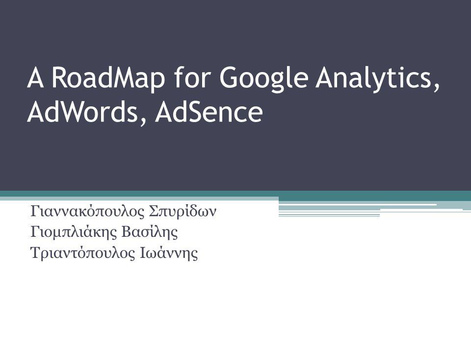 Γιαννακόπουλος Σπυρίδων Γιομπλιάκης Βασίλης Τριαντόπουλος Ιωάννης A RoadMap for Google Analytics, AdWords, AdSence