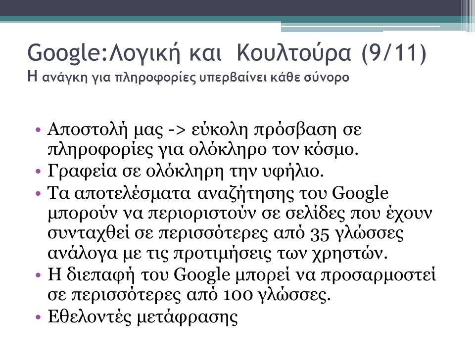 Google:Λογική και Κουλτούρα (9/11) Η ανάγκη για πληροφορίες υπερβαίνει κάθε σύνορο Αποστολή μας -> εύκολη πρόσβαση σε πληροφορίες για ολόκληρο τον κόσμο.