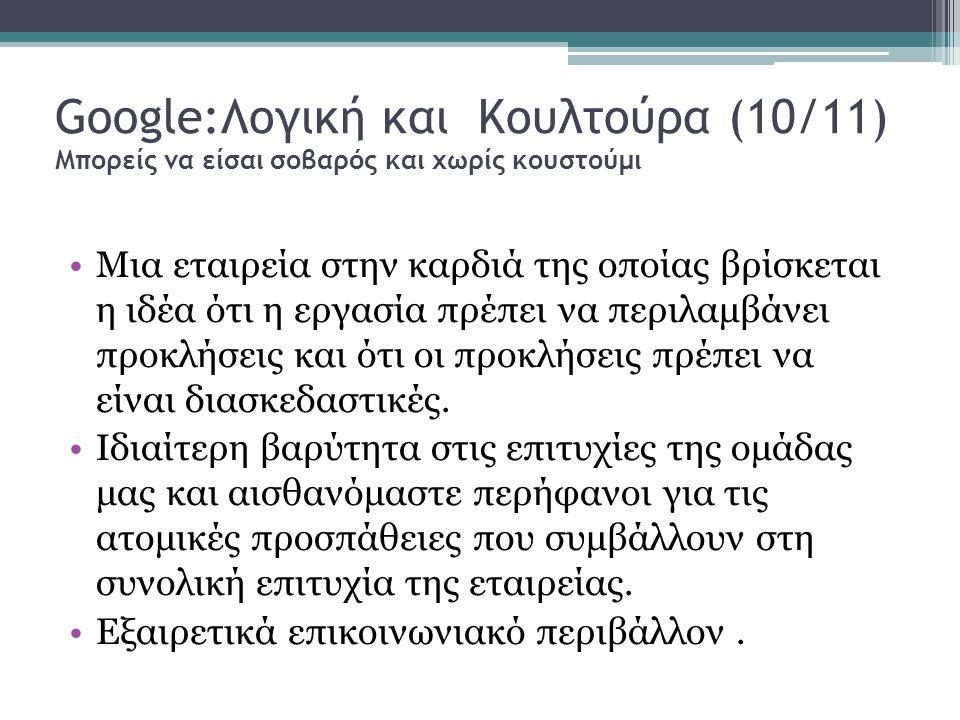 Google:Λογική και Κουλτούρα (10/11) Μπορείς να είσαι σοβαρός και χωρίς κουστούμι Μια εταιρεία στην καρδιά της οποίας βρίσκεται η ιδέα ότι η εργασία πρέπει να περιλαμβάνει προκλήσεις και ότι οι προκλήσεις πρέπει να είναι διασκεδαστικές.