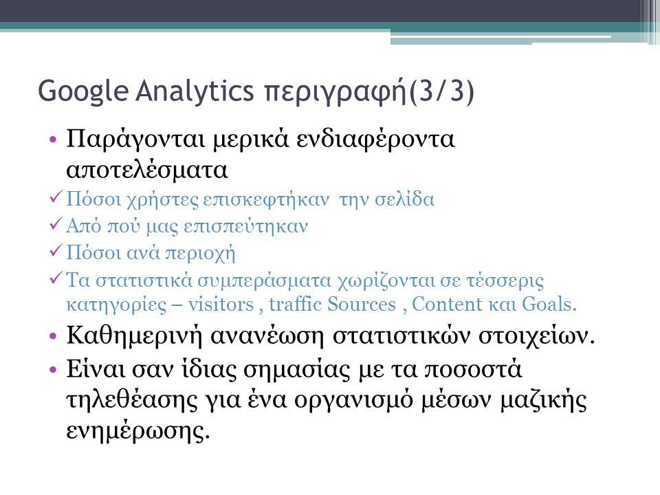 Google Analytics περιγραφή(3/3) Παράγονται μερικά ενδιαφέροντα αποτελέσματα Πόσοι χρήστες επισκεφτήκαν την σελίδα Από πού μας επισπεύτηκαν Πόσοι ανά περιοχή Τα στατιστικά συμπεράσματα χωρίζονται σε τέσσερις κατηγορίες – visitors, traffic Sources, Content και Goals.