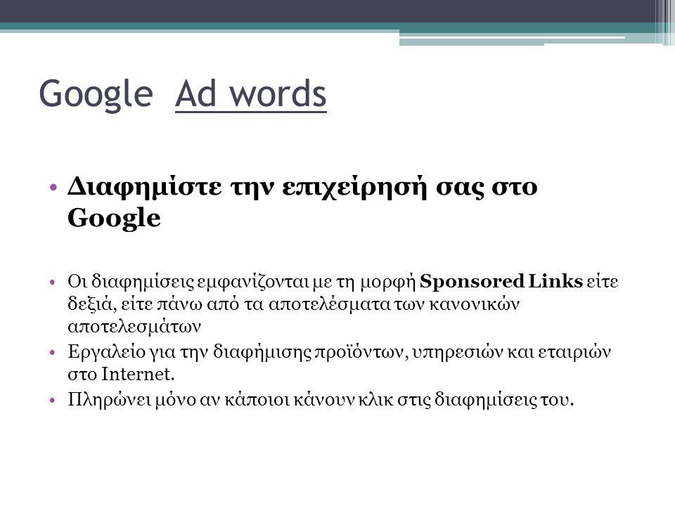 Google Ad words Διαφημίστε την επιχείρησή σας στο Google Οι διαφημίσεις εμφανίζονται με τη μορφή Sponsored Links είτε δεξιά, είτε πάνω από τα αποτελέσματα των κανονικών αποτελεσμάτων Εργαλείο για την διαφήμισης προϊόντων, υπηρεσιών και εταιριών στο Internet.