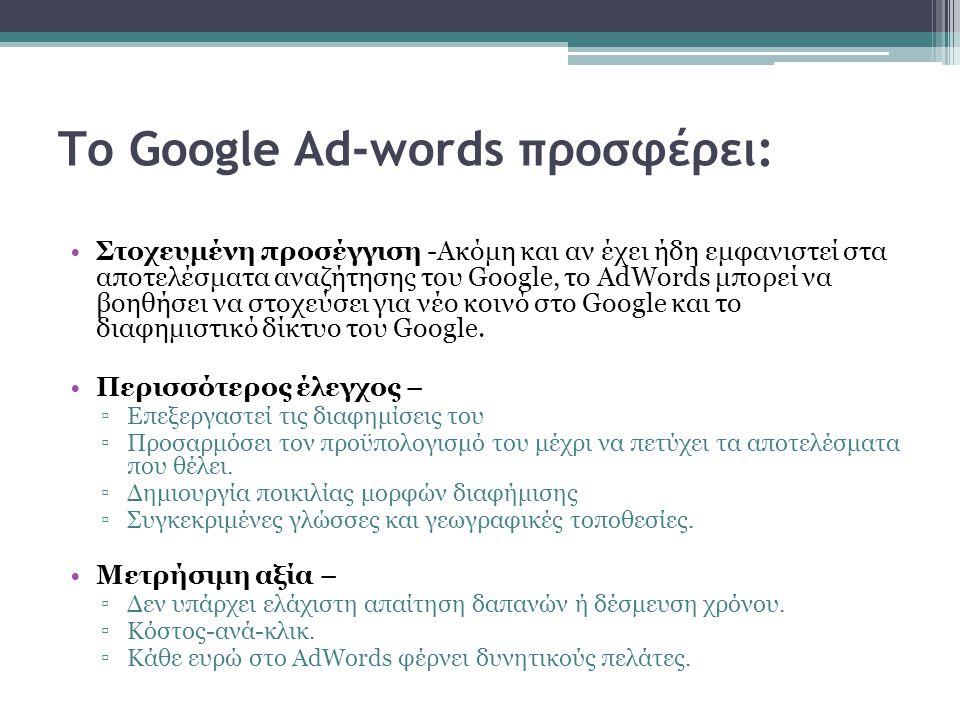 Το Google Ad-words προσφέρει: Στοχευμένη προσέγγιση -Ακόμη και αν έχει ήδη εμφανιστεί στα αποτελέσματα αναζήτησης του Google, το AdWords μπορεί να βοηθήσει να στοχεύσει για νέο κοινό στο Google και το διαφημιστικό δίκτυο του Google.
