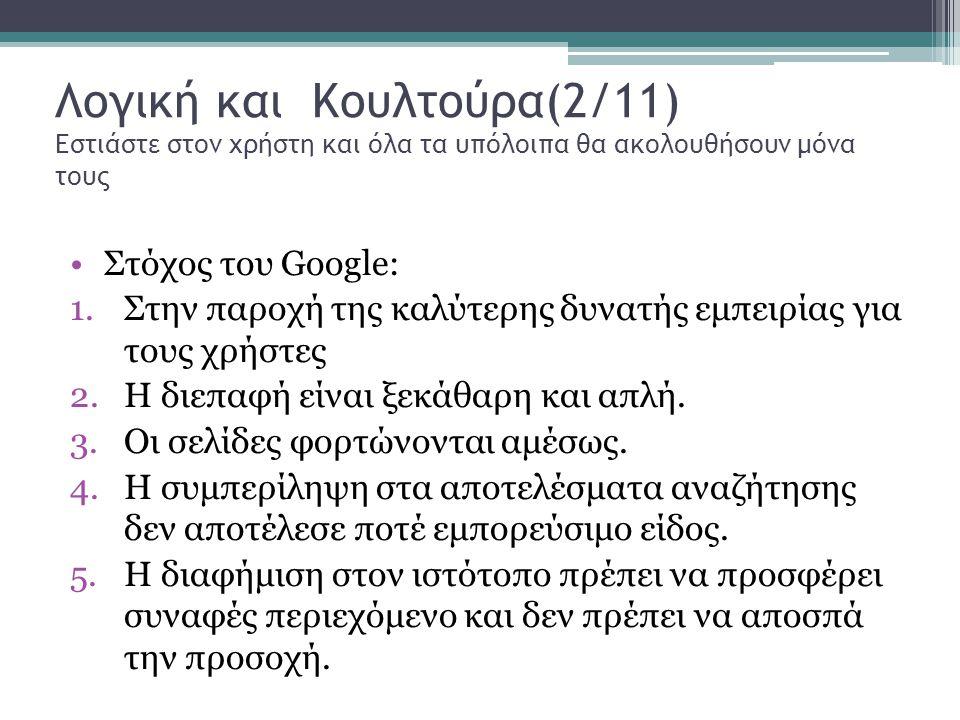 Λογική και Κουλτούρα(2/11) Εστιάστε στον χρήστη και όλα τα υπόλοιπα θα ακολουθήσουν μόνα τους Στόχος του Google: 1.Στην παροχή της καλύτερης δυνατής εμπειρίας για τους χρήστες 2.Η διεπαφή είναι ξεκάθαρη και απλή.