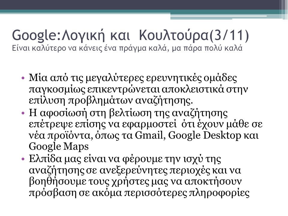 Google:Λογική και Κουλτούρα(3/11) Είναι καλύτερο να κάνεις ένα πράγμα καλά, μα πάρα πολύ καλά Μία από τις μεγαλύτερες ερευνητικές ομάδες παγκοσμίως επικεντρώνεται αποκλειστικά στην επίλυση προβλημάτων αναζήτησης.